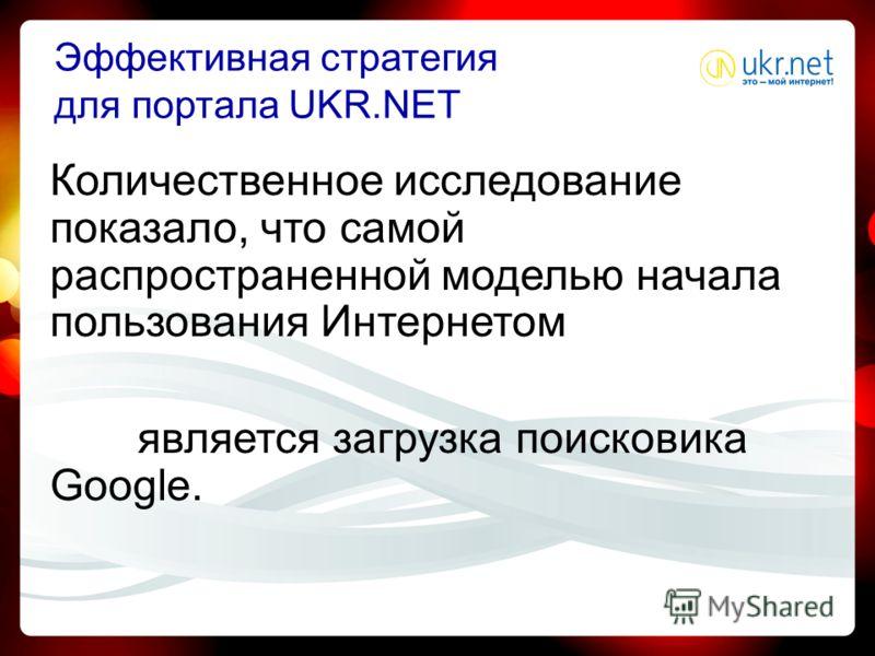 Эффективная стратегия для портала UKR.NET Количественное исследование показало, что самой распространенной моделью начала пользования Интернетом является загрузка поисковика Google.