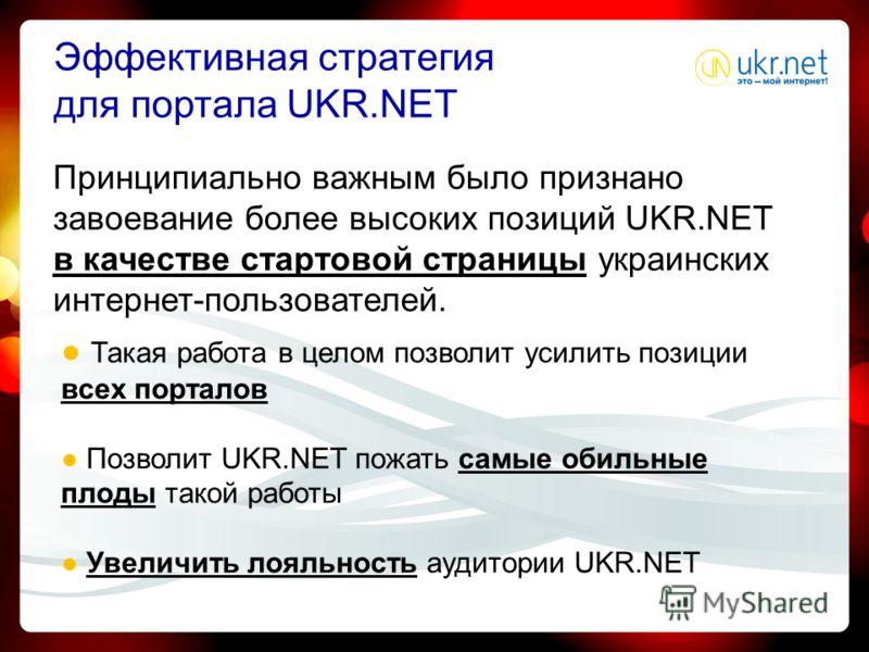 Эффективная стратегия для портала UKR.NET Принципиально важным было признано завоевание более высоких позиций UKR.NET в качестве стартовой страницы украинских интернет-пользователей. Такая работа в целом позволит усилить позиции всех порталов Позволи
