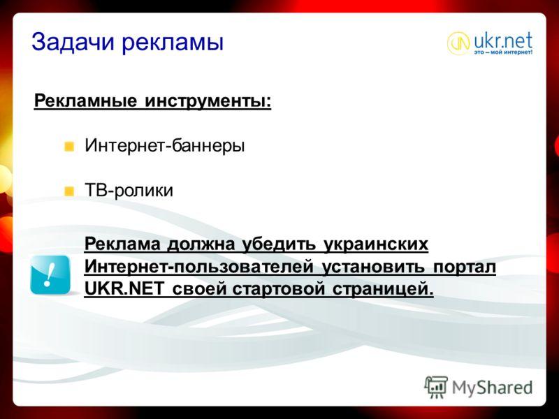Задачи рекламы Рекламные инструменты: Интернет-баннеры ТВ-ролики Реклама должна убедить украинских Интернет-пользователей установить портал UKR.NET своей стартовой страницей.