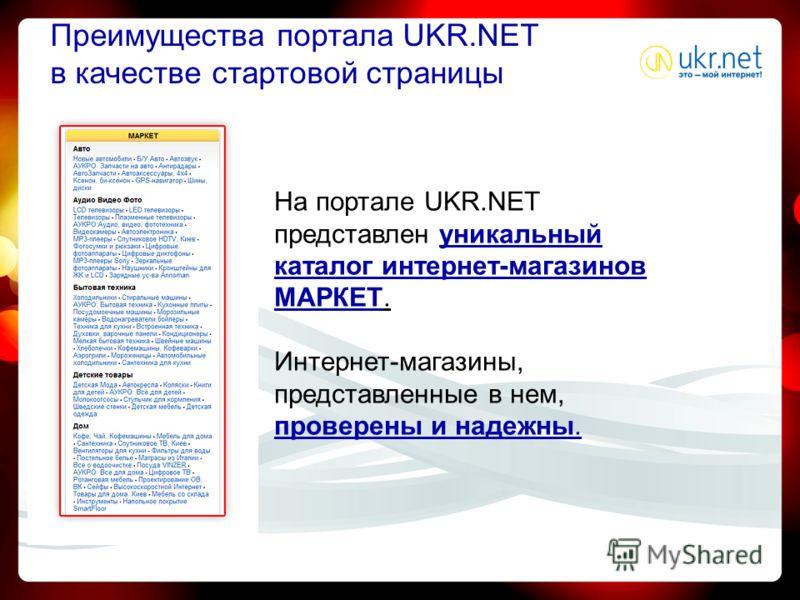 На портале UKR.NET представлен уникальный каталог интернет-магазинов МАРКЕТ. Интернет-магазины, представленные в нем, проверены и надежны. Преимущества портала UKR.NET в качестве стартовой страницы