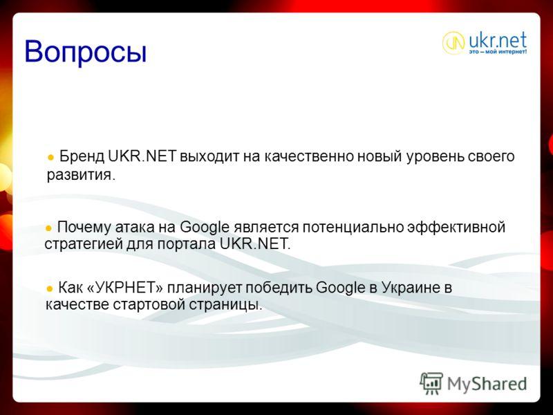 Вопросы Бренд UKR.NET выходит на качественно новый уровень своего развития. Почему атака на Google является потенциально эффективной стратегией для портала UKR.NET. Как «УКРНЕТ» планирует победить Google в Украине в качестве стартовой страницы.
