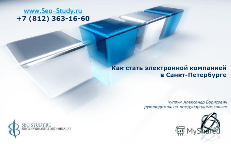 www.Seo-Study.ru +7 (812) 363-16-60 Как стать электронной компанией в Санкт-Петербурге Чупрун Александр Борисович руководитель по международным связям