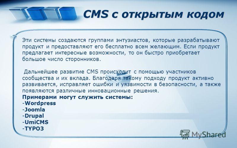 CMS с открытым кодом Эти системы создаются группами энтузиастов, которые разрабатывают продукт и предоставляют его бесплатно всем желающим. Если продукт предлагает интересные возможности, то он быстро приобретает большое число сторонников. Дальнейшее
