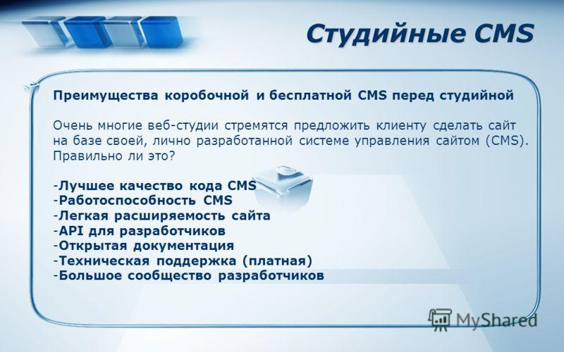 Студийные CMS Преимущества коробочной и бесплатной CMS перед студийной Очень многие веб-студии стремятся предложить клиенту сделать сайт на базе своей, лично разработанной системе управления сайтом (CMS). Правильно ли это? -Лучшее качество кода CMS -