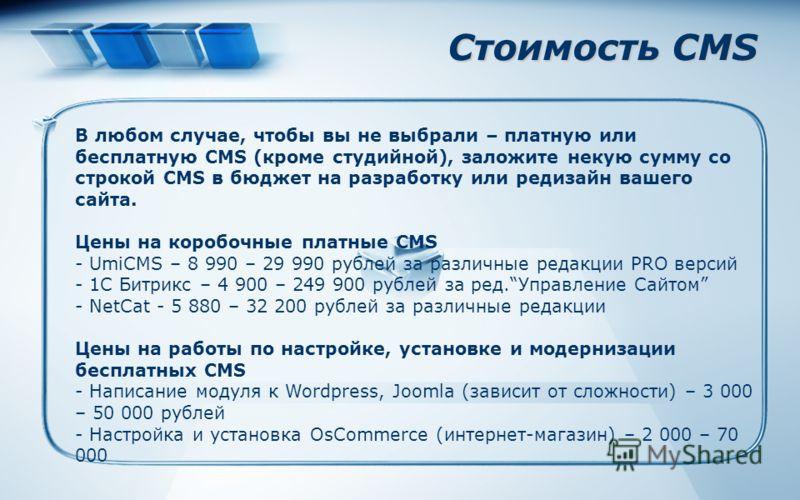 Стоимость CMS В любом случае, чтобы вы не выбрали – платную или бесплатную CMS (кроме студийной), заложите некую сумму со строкой CMS в бюджет на разработку или редизайн вашего сайта. Цены на коробочные платные CMS - UmiCMS – 8 990 – 29 990 рублей за