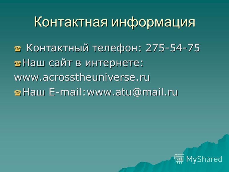 Контактная информация Контактный телефон: 275-54-75 Контактный телефон: 275-54-75 Наш сайт в интернете: Наш сайт в интернете:www.acrosstheuniverse.ru Наш E-mail:www.atu@mail.ru Наш E-mail:www.atu@mail.ru