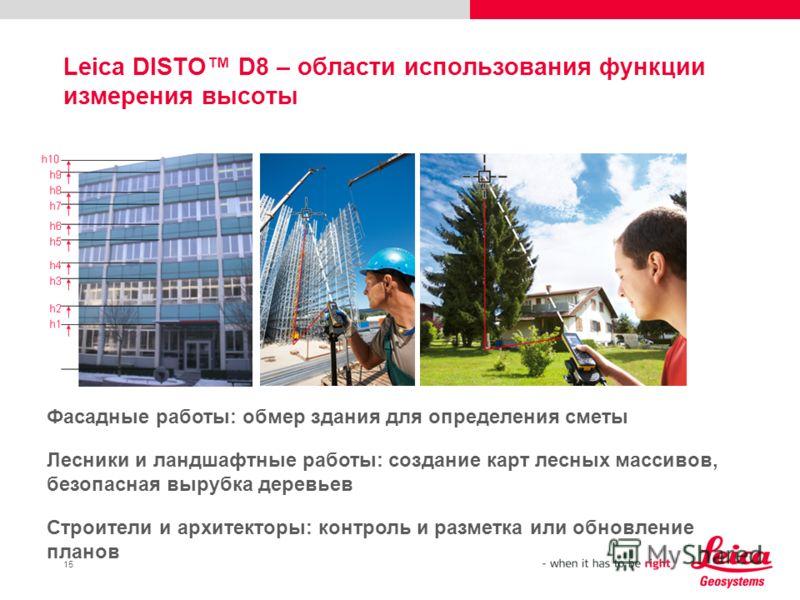 15 Leica DISTO D8 – области использования функции измерения высоты Фасадные работы: обмер здания для определения сметы Лесники и ландшафтные работы: создание карт лесных массивов, безопасная вырубка деревьев Строители и архитекторы: контроль и размет