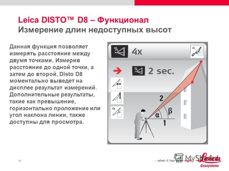 16 Leica DISTO D8 – Функционал Измерение длин недоступных высот Данная функция позволяет измерять расстояние между двумя точками. Измерив расстояние до одной точки, а затем до второй, Disto D8 моментально выведет на дисплее результат измерений. Допол