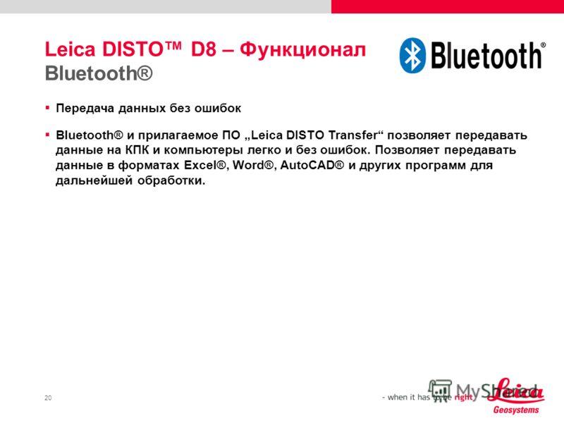 20 Leica DISTO D8 – Функционал Bluetooth® Передача данных без ошибок Bluetooth® и прилагаемое ПО Leica DISTO Transfer позволяет передавать данные на КПК и компьютеры легко и без ошибок. Позволяет передавать данные в форматах Excel®, Word®, AutoCAD® и