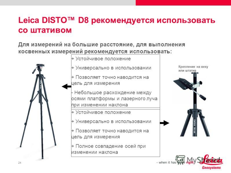 24 Leica DISTO D8 рекомендуется использовать со штативом Для измерений на большие расстояние, для выполнения косвенных измерений рекомендуется использовать: + Устойчивое положение + Универсально в использовании + Позволяет точно наводится на цель для