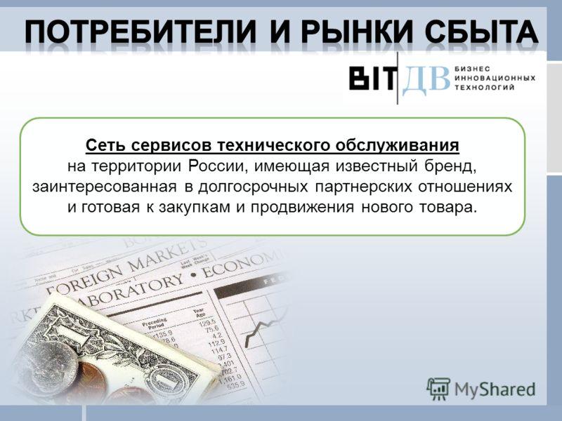 Сеть сервисов технического обслуживания на территории России, имеющая известный бренд, заинтересованная в долгосрочных партнерских отношениях и готовая к закупкам и продвижения нового товара.