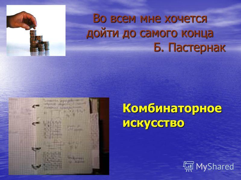 Во всем мне хочется дойти до самого конца Б. Пастернак Во всем мне хочется дойти до самого конца Б. Пастернак Комбинаторное искусство