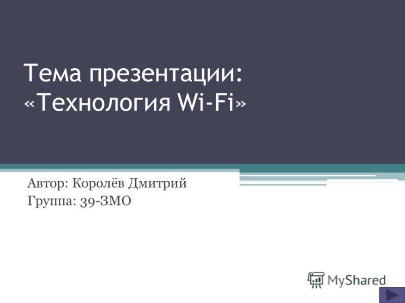 Тема презентации: «Технология Wi-Fi» Автор: Королёв Дмитрий Группа: 39-ЗМО
