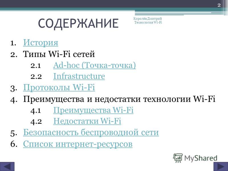 СОДЕРЖАНИЕ 1. История История 2. Типы Wi-Fi сетей 2.1 Ad-hoc (Точка-точка)Ad-hoc (Точка-точка) 2.2 InfrastructureInfrastructure 3. Протоколы Wi-Fi Протоколы Wi-Fi 4. Преимущества и недостатки технологии Wi-Fi 4.1Преимущества Wi-Fi Преимущества Wi-Fi