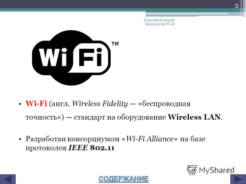 Wi-Fi (англ. Wireless Fidelity «беспроводная точность») стандарт на оборудование Wireless LAN. Разработан консорциумом «Wi-Fi Alliance» на базе протоколов IEEE 802.11 Королёв Дмитрий Технология Wi-Fi 3