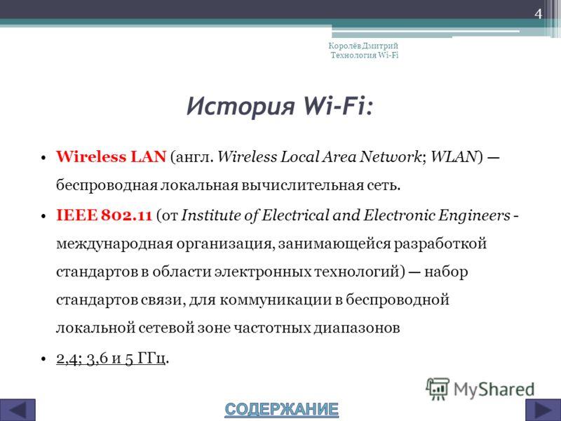 История Wi-Fi: Wireless LAN (англ. Wireless Local Area Network; WLAN) беспроводная локальная вычислительная сеть. IEEE 802.11 (от Institute of Electrical and Electronic Engineers - международная организация, занимающейся разработкой стандартов в обла