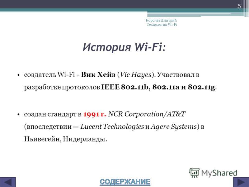 История Wi-Fi: создатель Wi-Fi - Вик Хейз (Vic Hayes). Участвовал в разработке протоколов IEEE 802.11b, 802.11a и 802.11g. создан стандарт в 1991 г. NCR Corporation/AT&T (впоследствии Lucent Technologies и Agere Systems) в Ньивегейн, Нидерланды. Коро