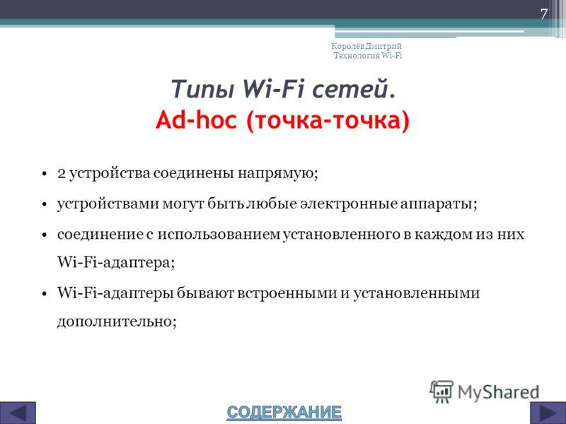 Типы Wi-Fi сетей. Ad-hoc (точка-точка) 2 устройства соединены напрямую; устройствами могут быть любые электронные аппараты; соединение с использованием установленного в каждом из них Wi-Fi-адаптера; Wi-Fi-адаптеры бывают встроенными и установленными