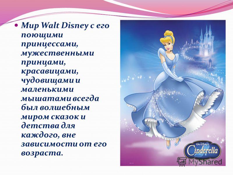 Мир Walt Disney с его поющими принцессами, мужественными принцами, красавицами, чудовищами и маленькими мышатами всегда был волшебным миром сказок и детства для каждого, вне зависимости от его возраста.