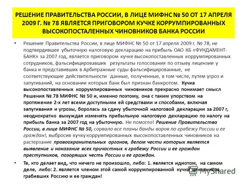РЕШЕНИЕ ПРАВИТЕЛЬСТВА РОССИИ, В ЛИЦЕ МИФНС 50 ОТ 17 АПРЕЛЯ 2009 Г. 78 ЯВЛЯЕТСЯ ПРИГОВОРОМ КУЧКЕ КОРРУМПИРОВАННЫХ ВЫСОКОПОСТАЛЕННЫХ ЧИНОВНИКОВ БАНКА РОССИИ Решение Правительства России, в лице МИФНС 50 от 17 апреля 2009 г. 78, не подтвердившее убыточн