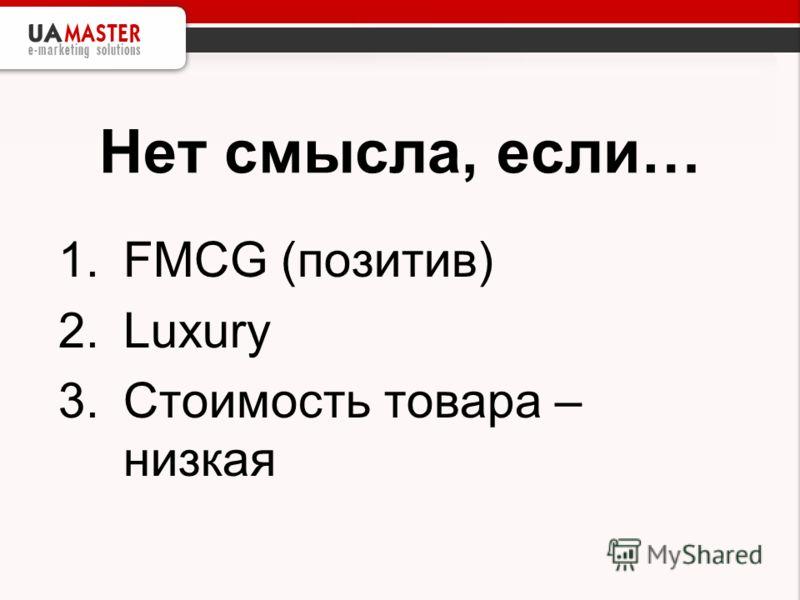 Нет смысла, если… 1.FMCG (позитив) 2.Luxury 3.Стоимость товара – низкая