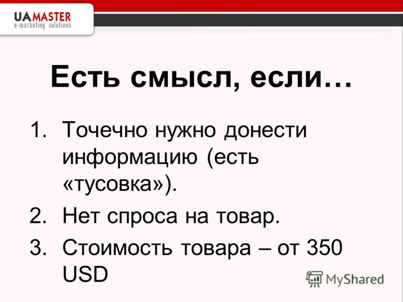Есть смысл, если… 1.Точечно нужно донести информацию (есть «тусовка»). 2.Нет спроса на товар. 3.Стоимость товара – от 350 USD
