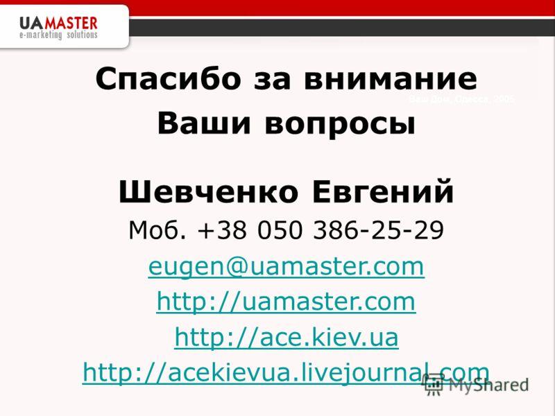 Ваш Дом, Одесса, 2005 Спасибо за внимание Ваши вопросы Шевченко Евгений Моб. +38 050 386-25-29 eugen@uamaster.com http://uamaster.com http://ace.kiev.ua http://acekievua.livejournal.com