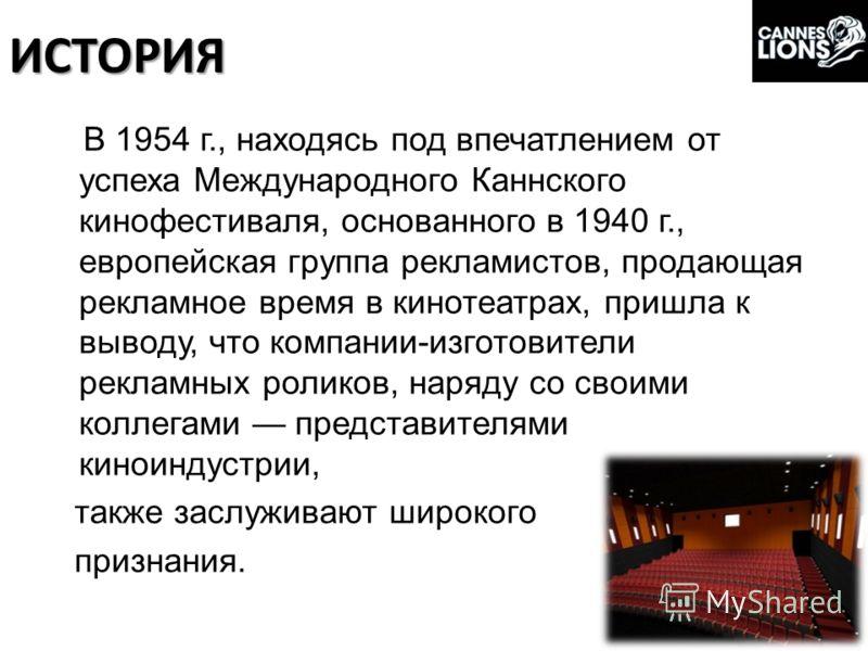 ИСТОРИЯ В 1954 г., находясь под впечатлением от успеха Международного Каннского кинофестиваля, основанного в 1940 г., европейская группа рекламистов, продающая рекламное время в кинотеатрах, пришла к выводу, что компании-изготовители рекламных ролико