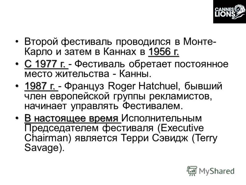 1956 г.Второй фестиваль проводился в Монте- Карло и затем в Каннах в 1956 г. С 1977 г.С 1977 г. - Фестиваль обретает постоянное место жительства - Канны. 1987 г.1987 г. - Француз Roger Hatchuel, бывший член европейской группы рекламистов, начинает уп