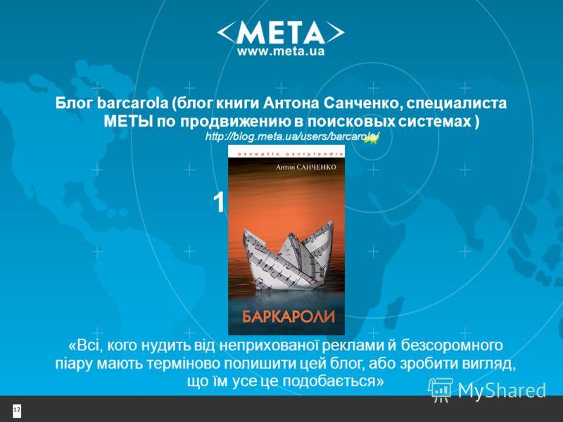 Блог barcarola (блог книги Антона Санченко, специалиста МЕТЫ по продвижению в поисковых системах ) http://blog.meta.ua/users/barcarola/ 12 1-е место «Всі, кого нудить від неприхованої реклами й безсоромного піару мають терміново полишити цей блог, аб