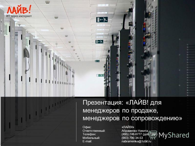 Презентация: «ЛАЙВ! для менеджеров по продаже, менеджеров по сопровождению» Офис:«ЛАЙВ!» Ответственный:Абраменко Никита Телефон:(495) 748-0777 (доб.1804) Мобильный:(903) 790-34-53 E-mail:nabramenko@1cbit.ru
