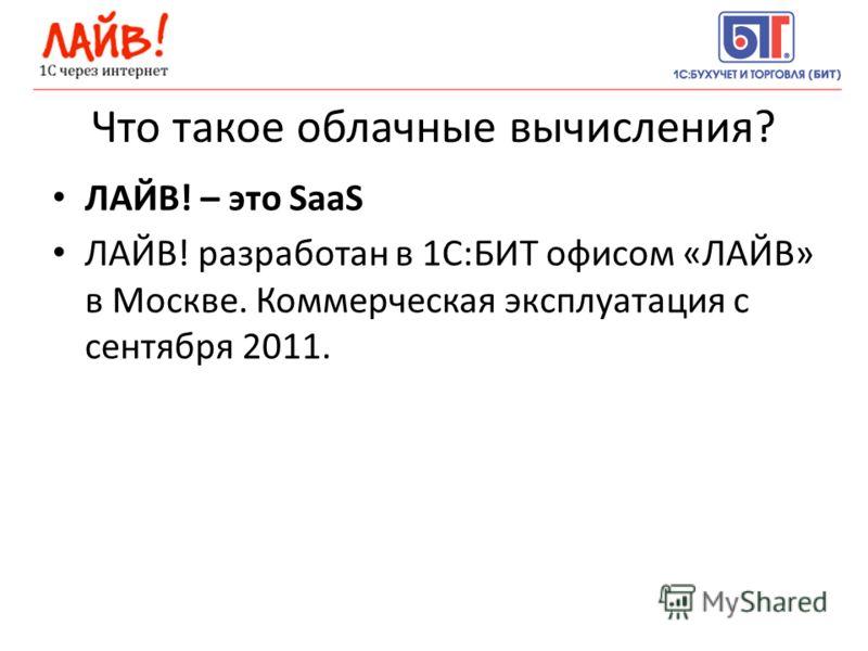 Что такое облачные вычисления? ЛАЙВ! – это SaaS ЛАЙВ! разработан в 1С:БИТ офисом «ЛАЙВ» в Москве. Коммерческая эксплуатация с сентября 2011.