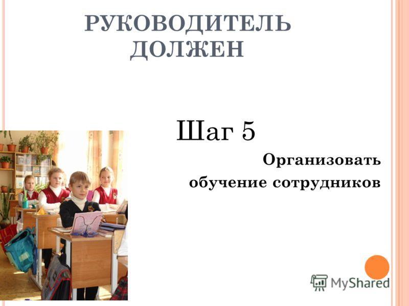 Шаг 5 Организовать обучение сотрудников РУКОВОДИТЕЛЬ ДОЛЖЕН