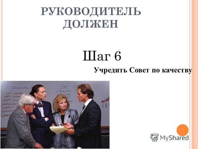 Шаг 6 Учредить Совет по качеству РУКОВОДИТЕЛЬ ДОЛЖЕН