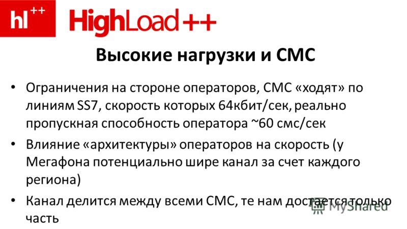 Высокие нагрузки и СМС Ограничения на стороне операторов, СМС «ходят» по линиям SS7, скорость которых 64кбит/сек, реально пропускная способность оператора ~60 смс/сек Влияние «архитектуры» операторов на скорость (у Мегафона потенциально шире канал за