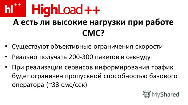 А есть ли высокие нагрузки при работе СМС? Существуют объективные ограничения скорости Реально получать 200-300 пакетов в секнуду При реализации сервисов информирования трафик будет ограничен пропускной способностью базового оператора (~33 смс/сек)
