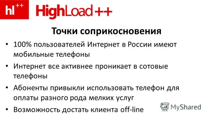 Точки соприкосновения 100% пользователей Интернет в России имеют мобильные телефоны Интернет все активнее проникает в сотовые телефоны Абоненты привыкли использовать телефон для оплаты разного рода мелких услуг Возможность достать клиента off-line