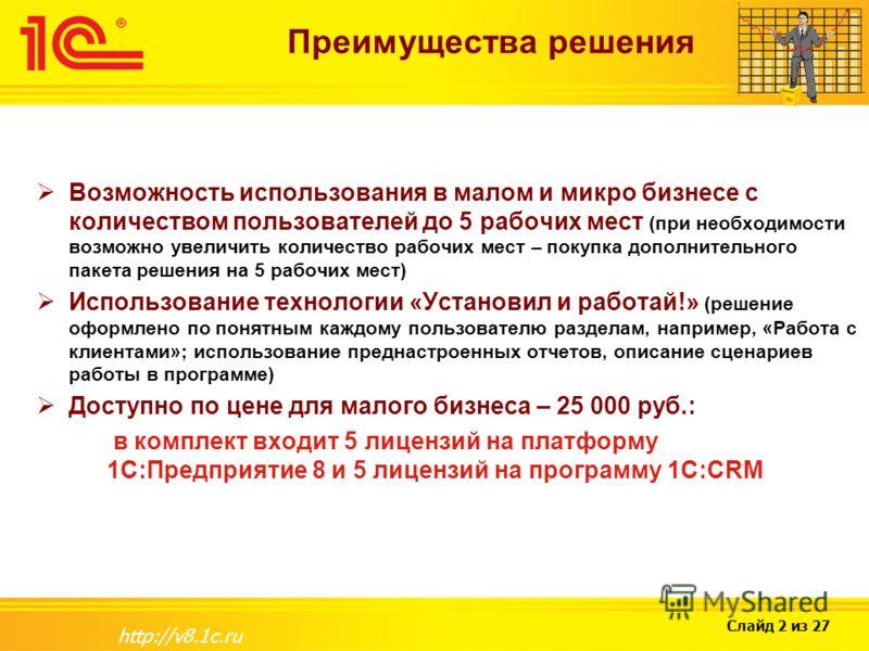 Слайд 2 из 27 http://v8.1c.ru Преимущества решения Возможность использования в малом и микро бизнесе с количеством пользователей до 5 рабочих мест (при необходимости возможно увеличить количество рабочих мест – покупка дополнительного пакета решения