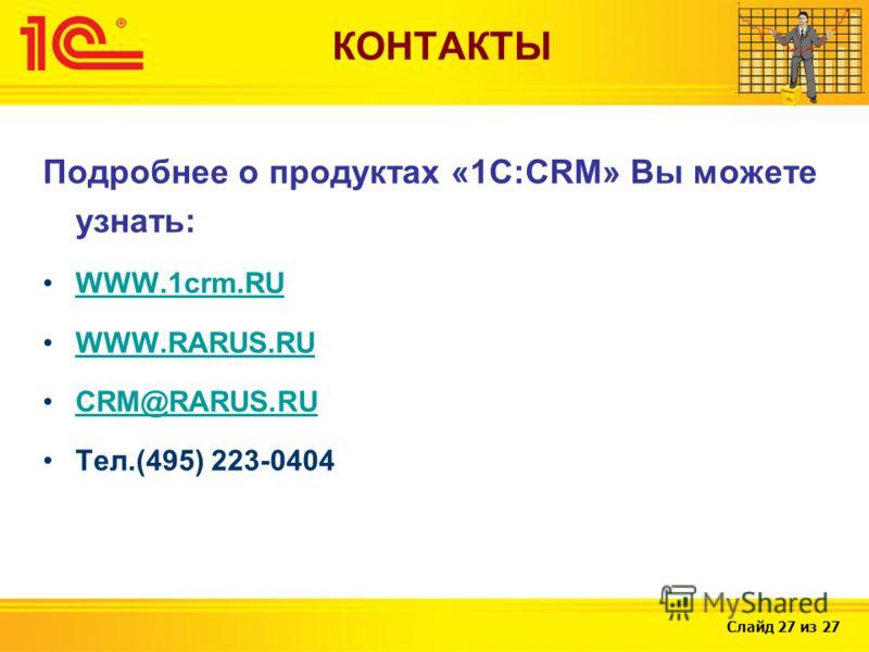 Слайд 27 из 27 КОНТАКТЫ Подробнее о продуктах «1С:CRM» Вы можете узнать: WWW.1crm.RU WWW.RARUS.RU CRM@RARUS.RU Тел.(495) 223-0404