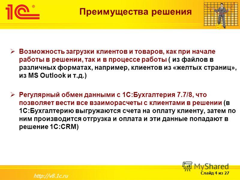 Слайд 4 из 27 http://v8.1c.ru Преимущества решения Возможность загрузки клиентов и товаров, как при начале работы в решении, так и в процессе работы ( из файлов в различных форматах, например, клиентов из «желтых страниц», из MS Outlook и т.д.) Регул