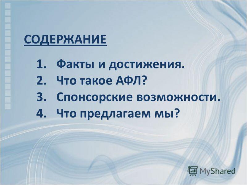 СОДЕРЖАНИЕ 1. Факты и достижения. 2. Что такое АФЛ? 3. Спонсорские возможности. 4. Что предлагаем мы?