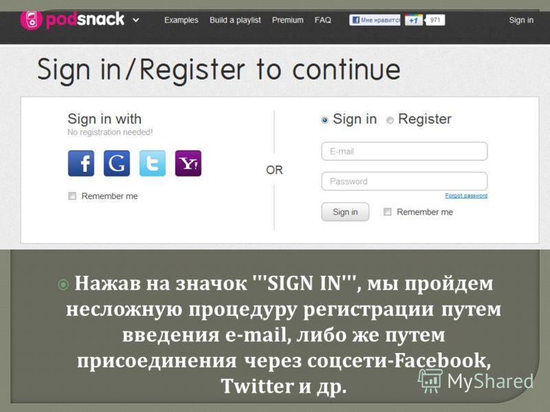 Нажав на значок '''SIGN IN''', мы пройдем несложную процедуру регистрации путем введения e-mail, либо же путем присоединения через соцсети -Facebook, Twitter и др.