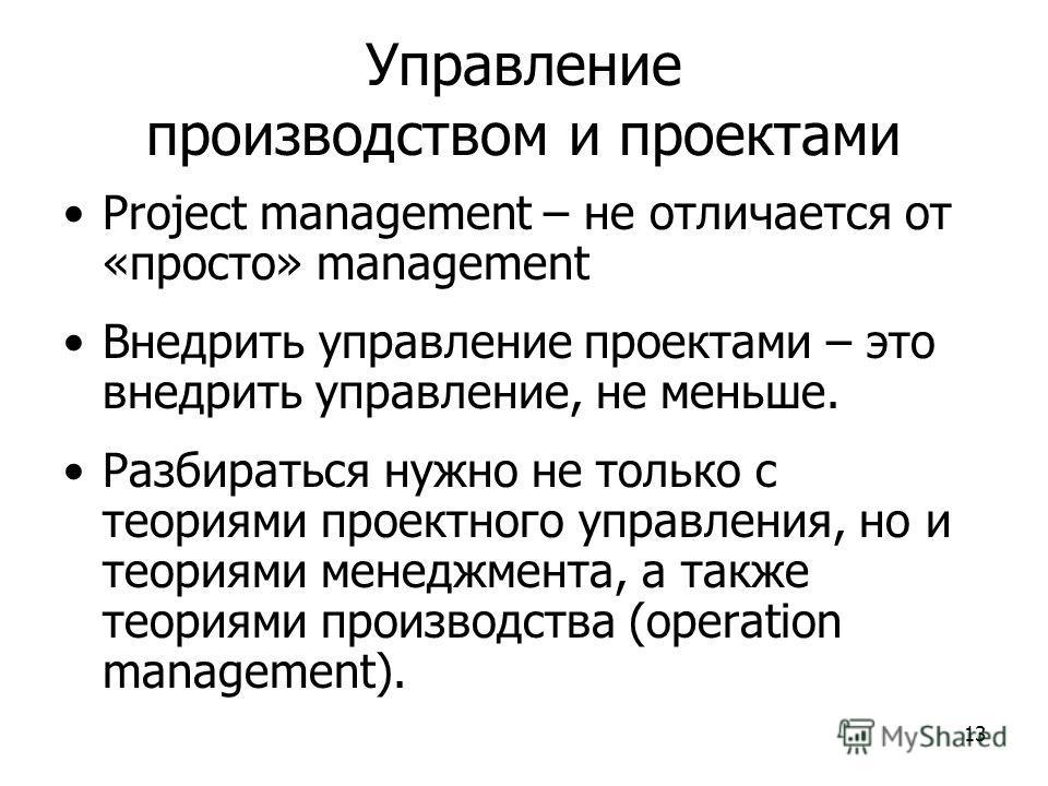 13 Управление производством и проектами Project management – не отличается от «просто» management Внедрить управление проектами – это внедрить управление, не меньше. Разбираться нужно не только с теориями проектного управления, но и теориями менеджме