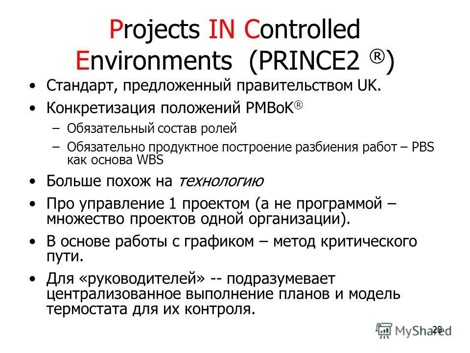 28 Projects IN Controlled Environments (PRINCE2 ® ) Стандарт, предложенный правительством UK. Конкретизация положений PMBoK ® –Обязательный состав ролей –Обязательно продуктное построение разбиения работ – PBS как основа WBS Больше похож на технологи