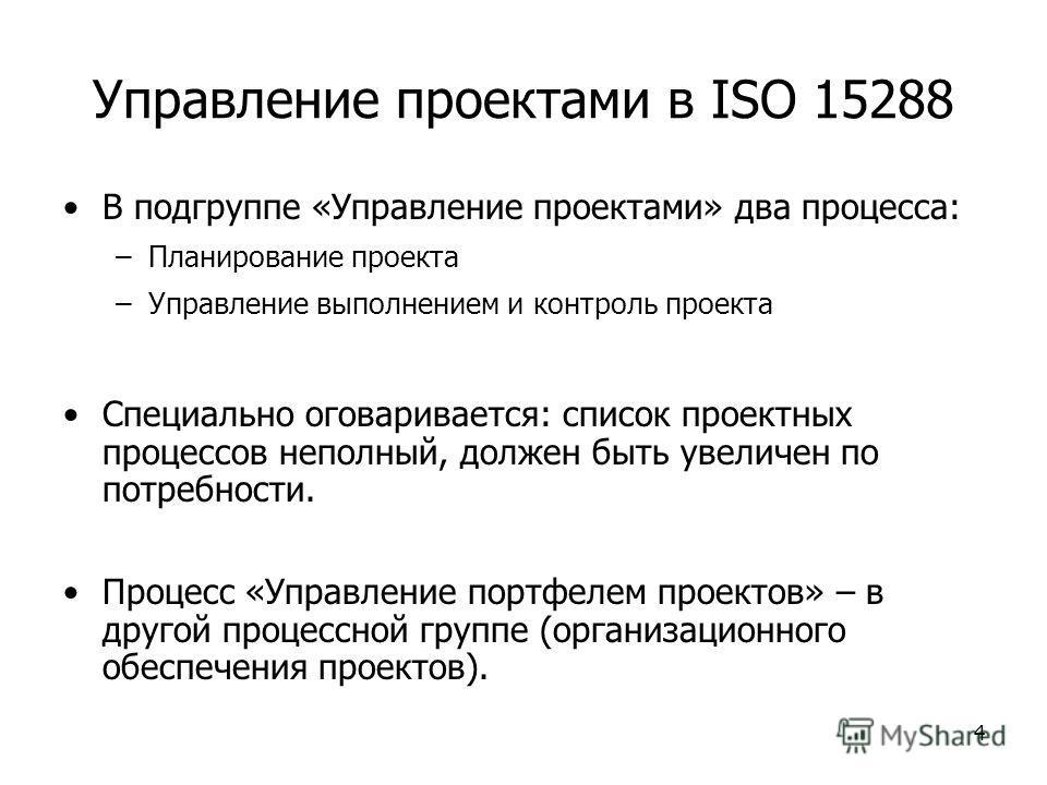 4 Управление проектами в ISO 15288 В подгруппе «Управление проектами» два процесса: –Планирование проекта –Управление выполнением и контроль проекта Специально оговаривается: список проектных процессов неполный, должен быть увеличен по потребности. П