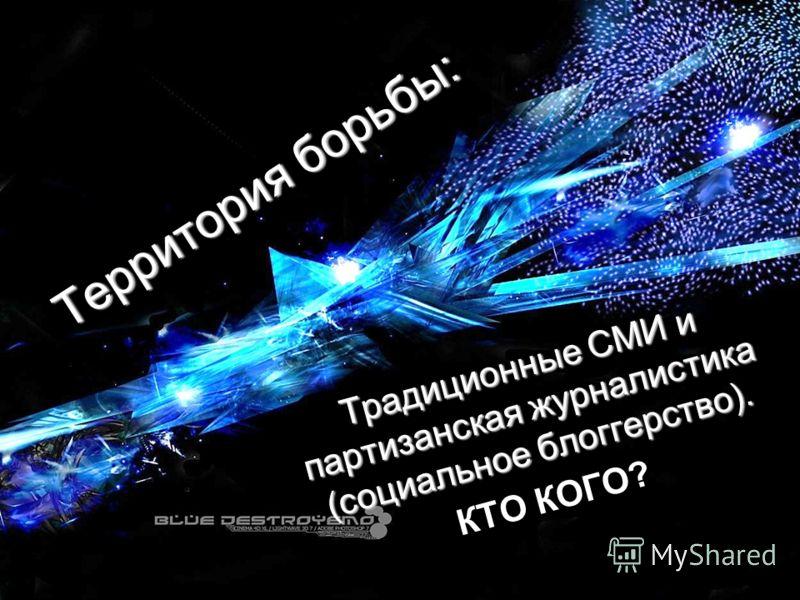 Территория борьбы: Традиционные СМИ и партизанская журналистика (социальное блоггерство). КТО КОГО?