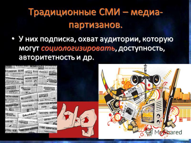Традиционные СМИ – медиа- партизанов. У них подписка, охват аудитории, которую могут социологизировать, доступность, авторитетность и др. У них подписка, охват аудитории, которую могут социологизировать, доступность, авторитетность и др.