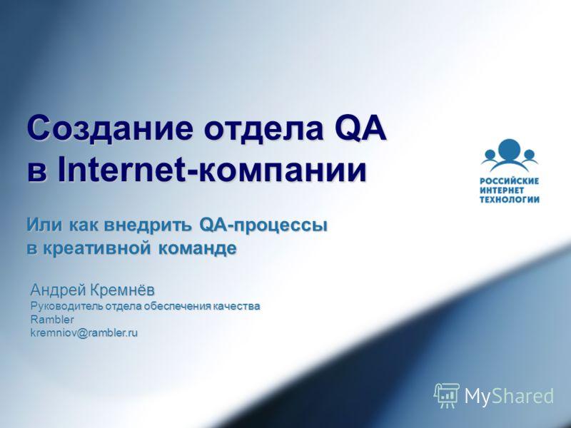 Создание отдела QA в Internet-компании Или как внедрить QA-процессы в креативной команде Андрей Кремнёв Руководитель отдела обеспечения качества Ramblerkremniov@rambler.ru