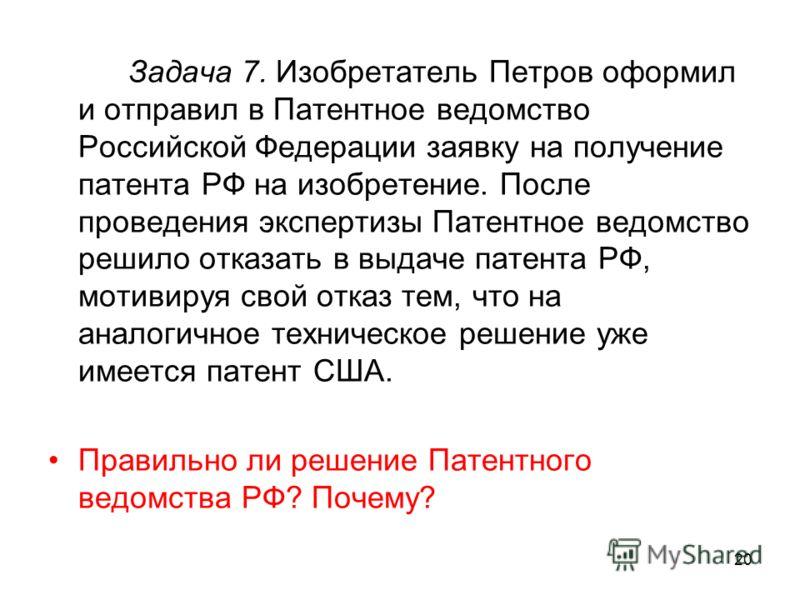20 Задача 7. Изобретатель Петров оформил и отправил в Патентное ведомство Российской Федерации заявку на получение патента РФ на изобретение. После проведения экспертизы Патентное ведомство решило отказать в выдаче патента РФ, мотивируя свой отказ те