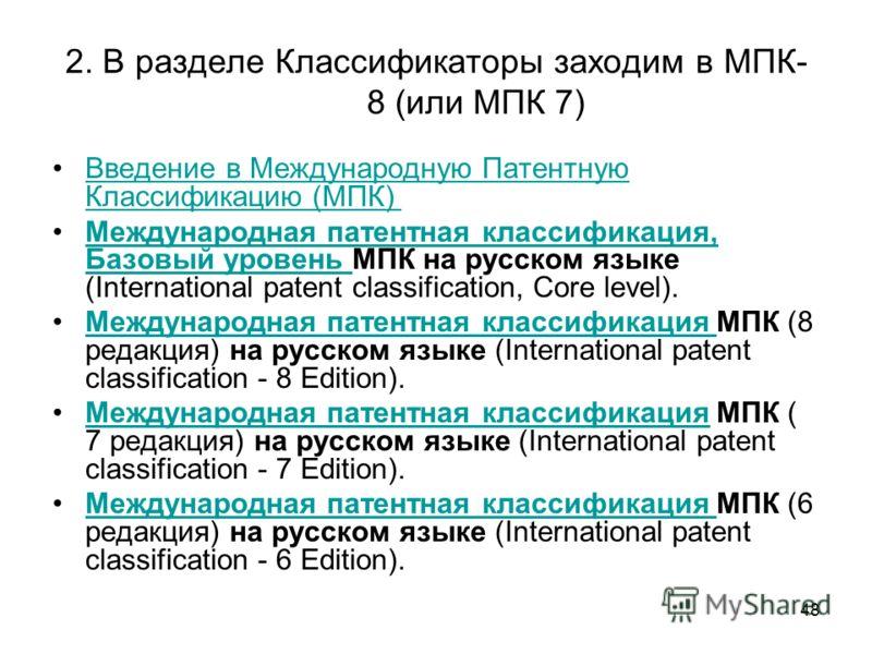 48 2. В разделе Классификаторы заходим в МПК- 8 (или МПК 7) Введение в Международную Патентную Классификацию (МПК) Введение в Международную Патентную Классификацию (МПК) Международная патентная классификация, Базовый уровень МПК на русском языке (Int